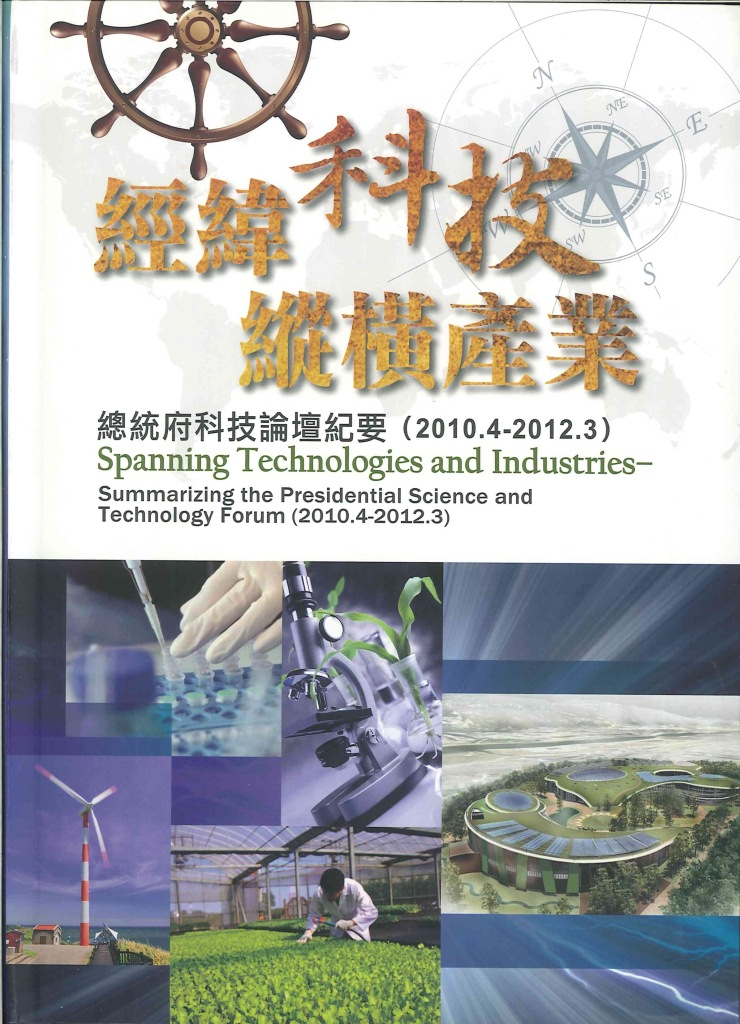 經緯科技縱橫產業:Spanning technologies and industries : summarizing the Presidential science and technology forum:總統府科技論壇紀要(2010.4-2012.3)