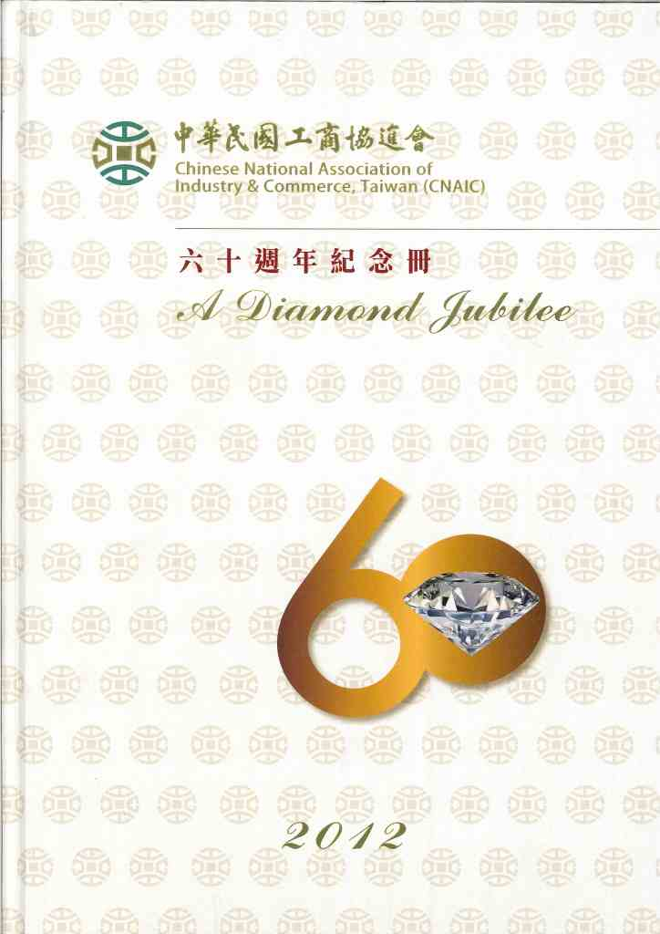 中華民國工商協進會:六十週年紀念特刊=Chinese National Association of Industry & Commerce, Taiwan (CNAIC) : a diamond jubilee