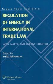 Regulation of energy in international trade law:WTO, NAFTA, and Energy Charter