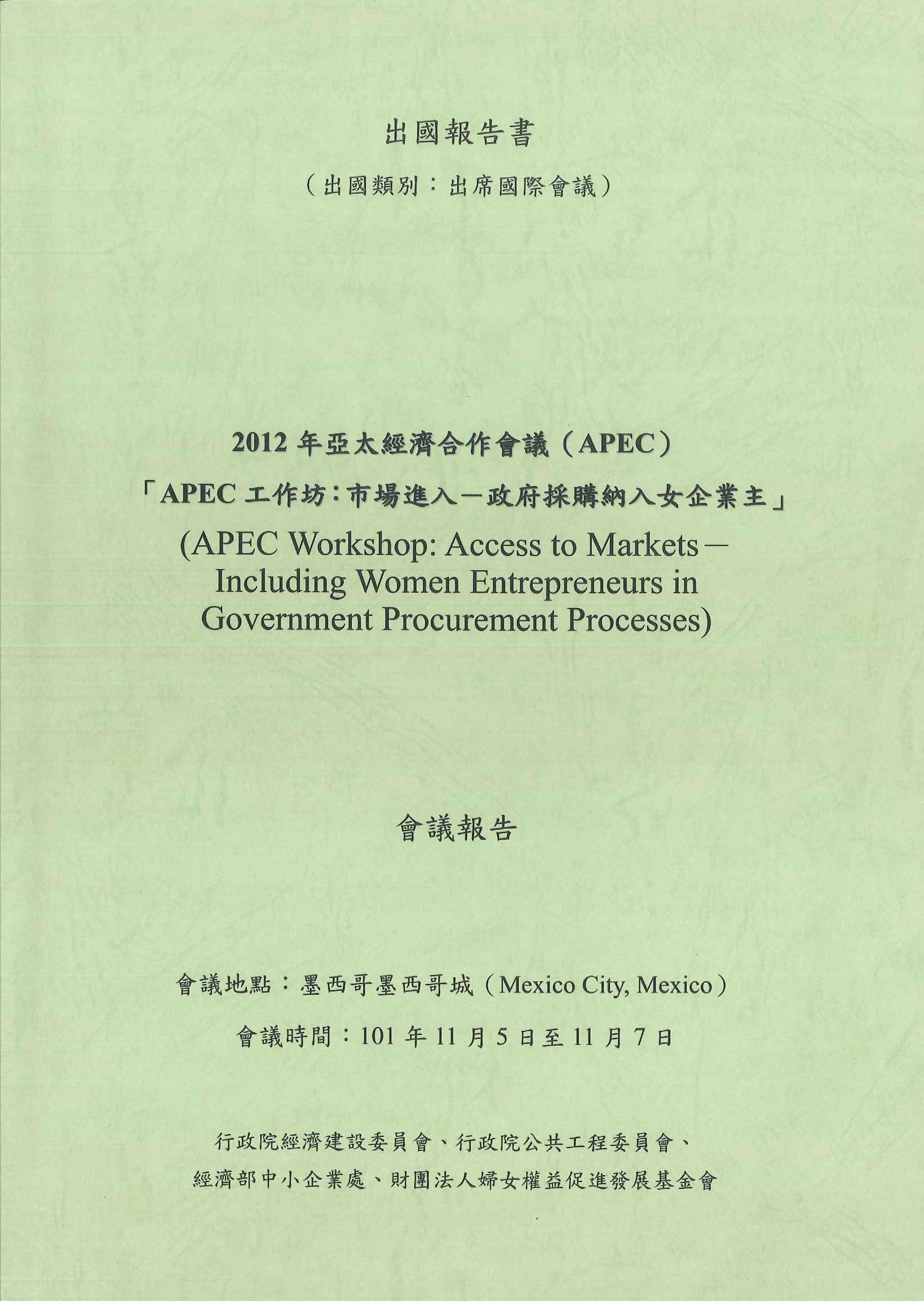 2012年亞太經濟合作會議(APEC):「APEC工作坊:市場進入-政府採購納入女企業主」會議報告=APEC workshop: access to markets-including women entrepreneurs in government procurement processes