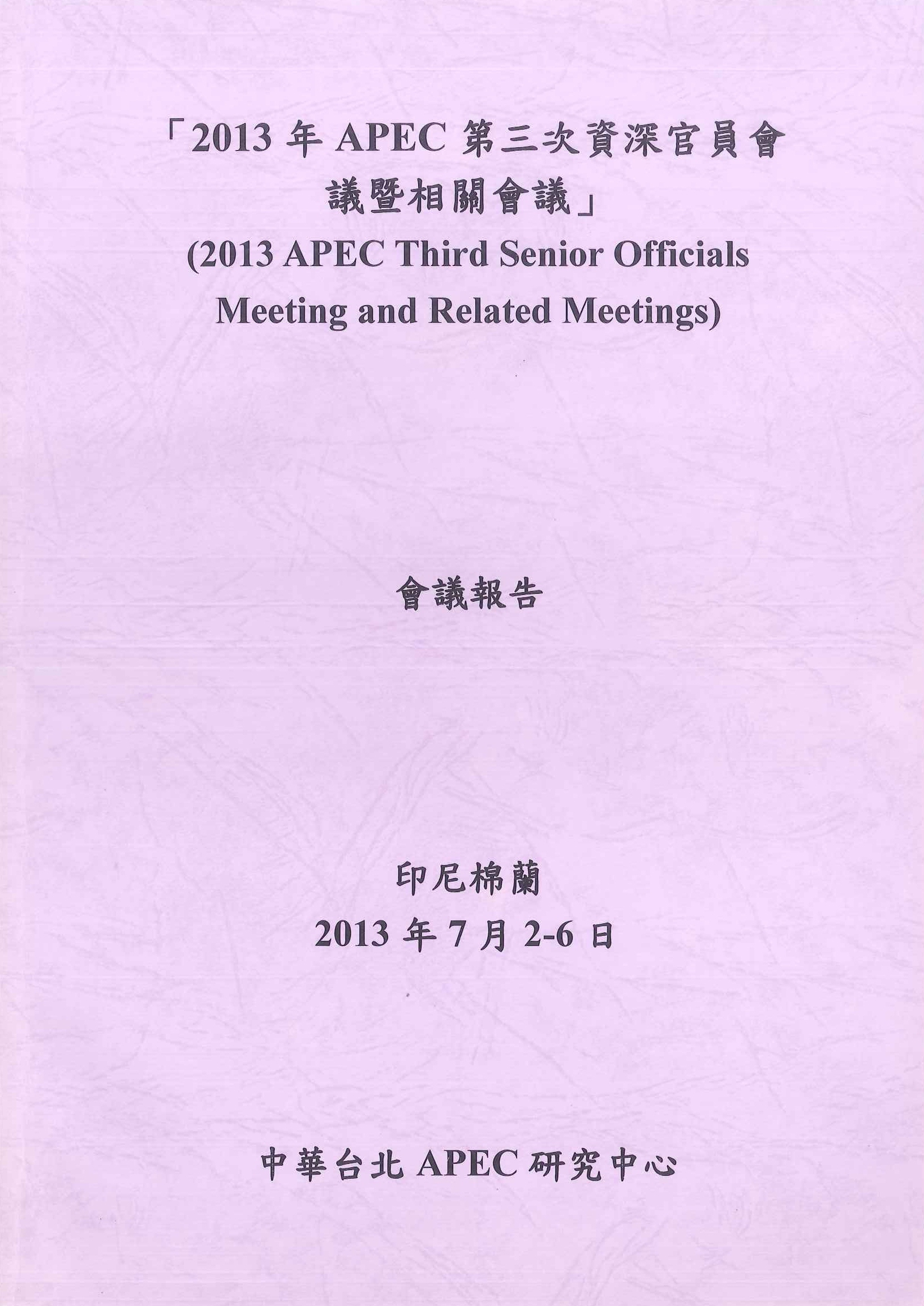 2013年APEC第三次資深官員會議暨相關會議會議報告=2013 APEC thied senior officials meeting and related meetings