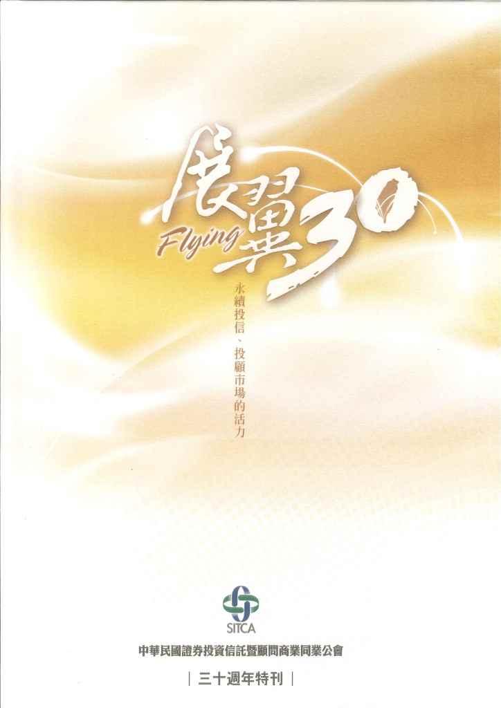 中華民國證券投資信託暨顧問商業同業公會三十週年特刊:展翼30 = flying 30