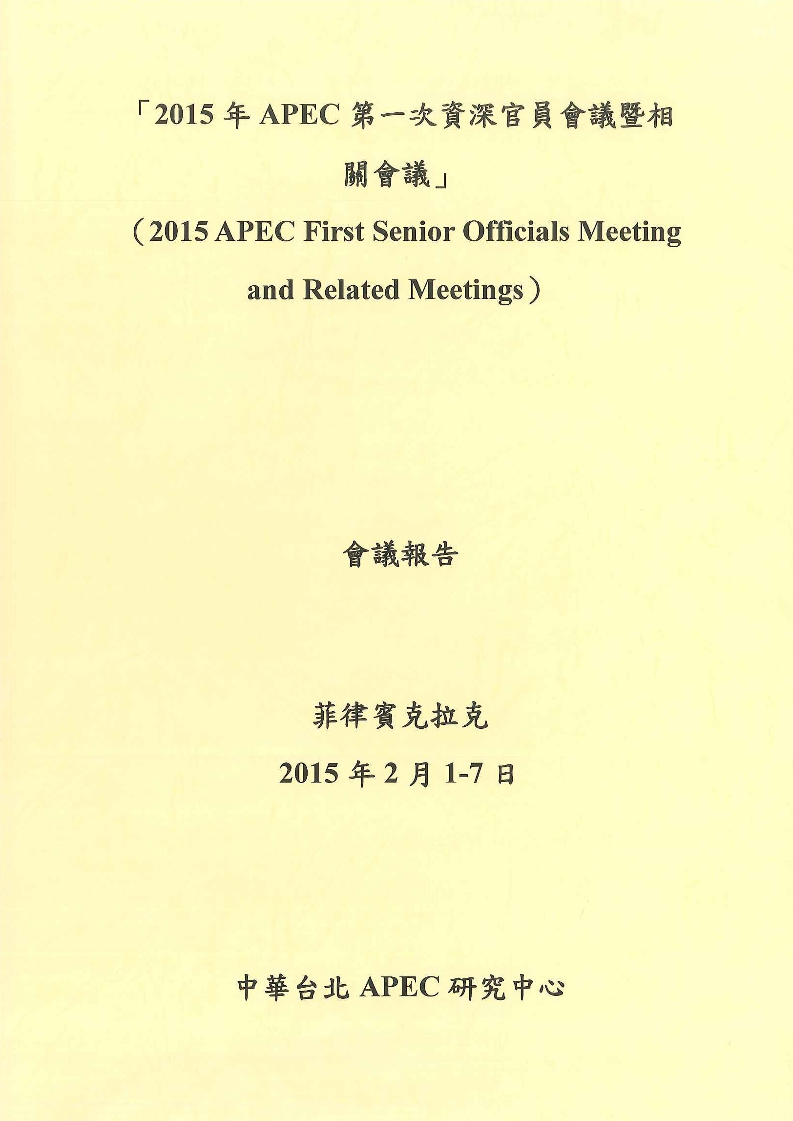 2015年APEC 第一次資深官員會議暨相關會議會議報告=2015 APEC first senior officials meeting and related meetings
