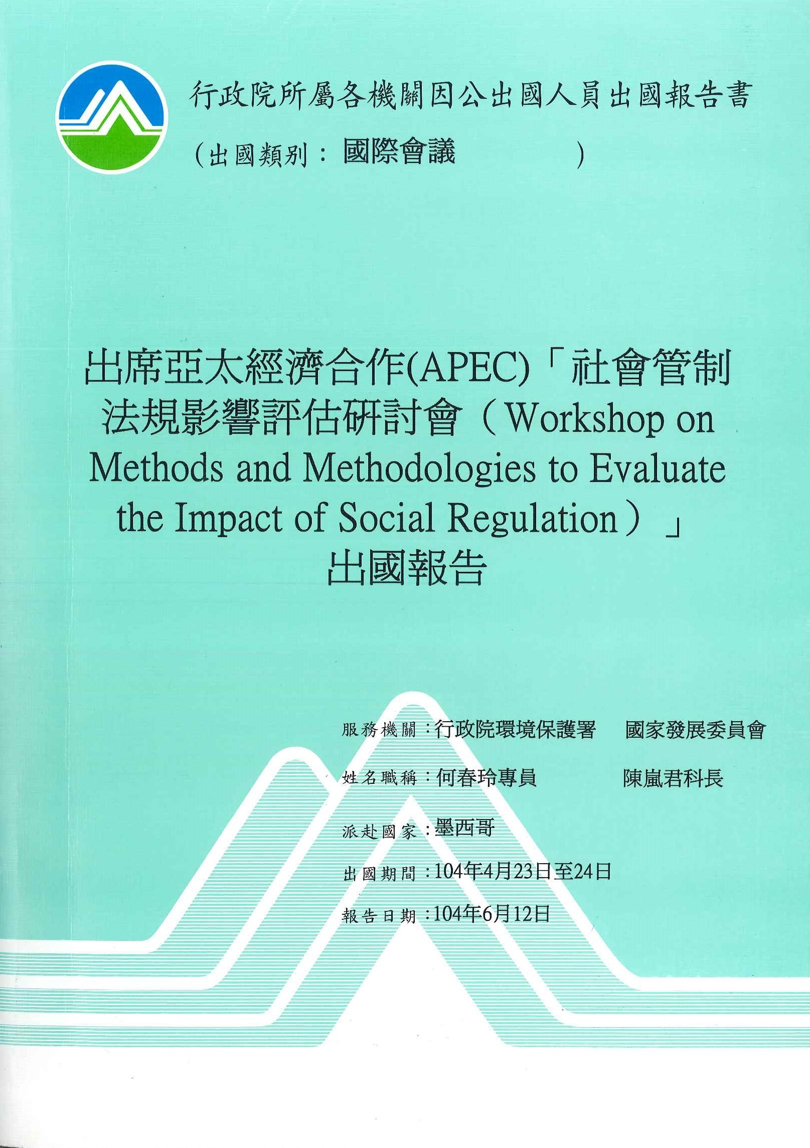 出席亞太經濟合作(APEC)社會管制法規影響評估研討會出國報告=Workshop on methods and methodologies to evaluate the impact of social regulation