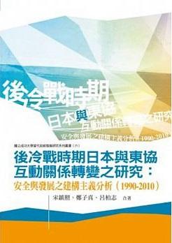 後冷戰時期日本與東協互動關係轉變之研究:安全與發展之建構主義分析(1990-2010)