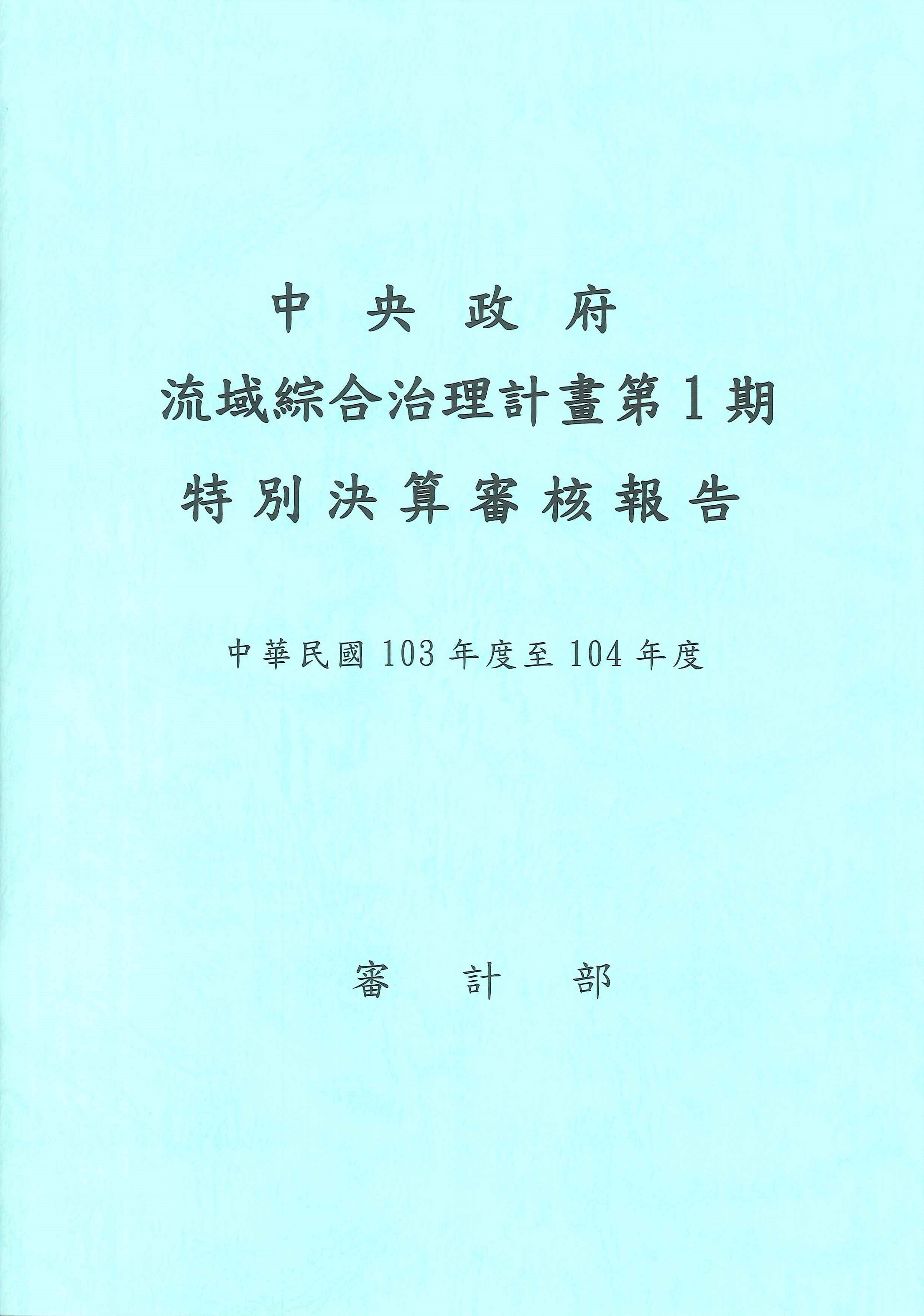 中央政府流域綜合治理計畫第1期特別決算審核報告.中華民國103年度至104年度