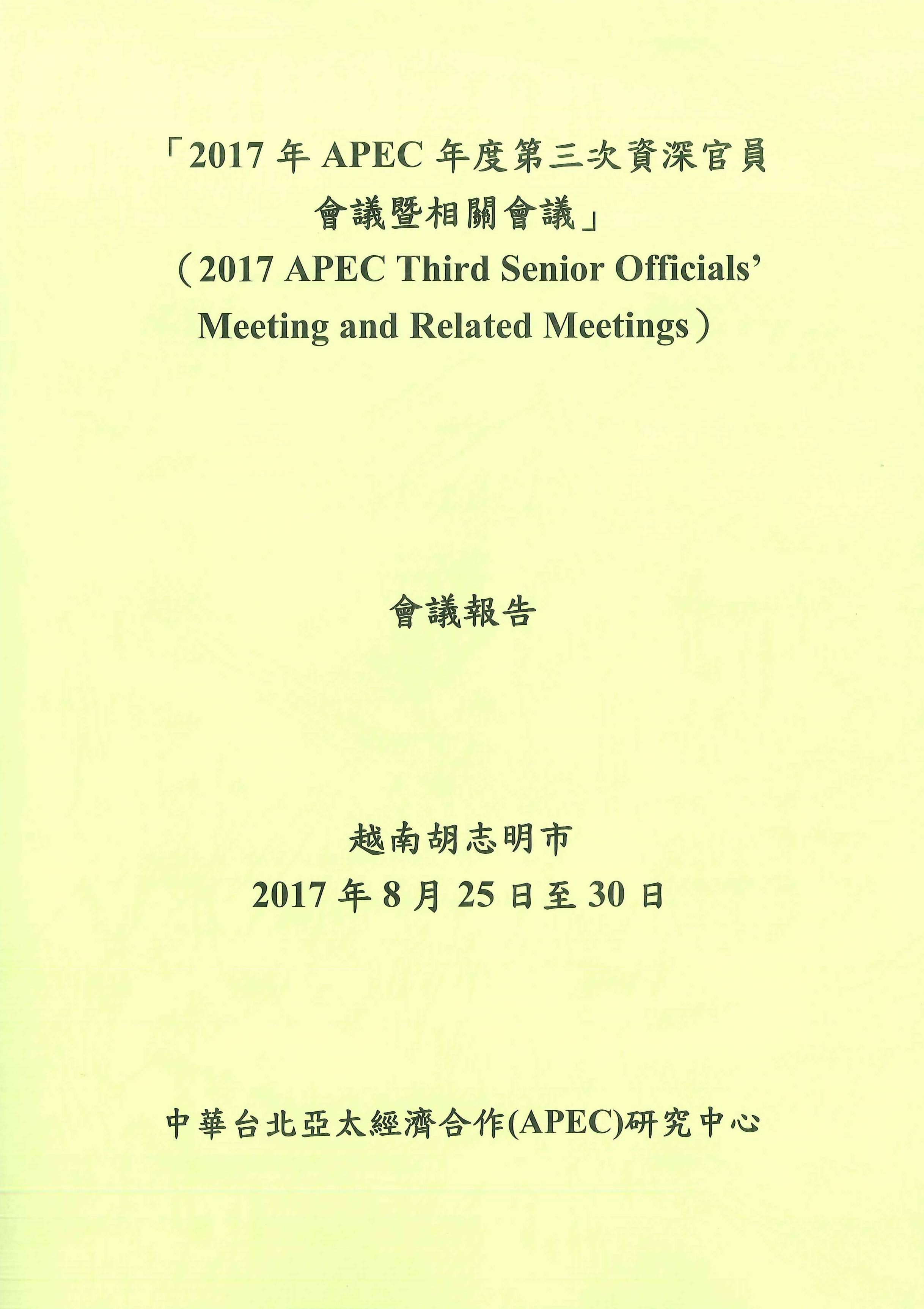 2017年APEC年度第三次資深官員會議暨相關會議:會議報告=2017 APEC third senior officials