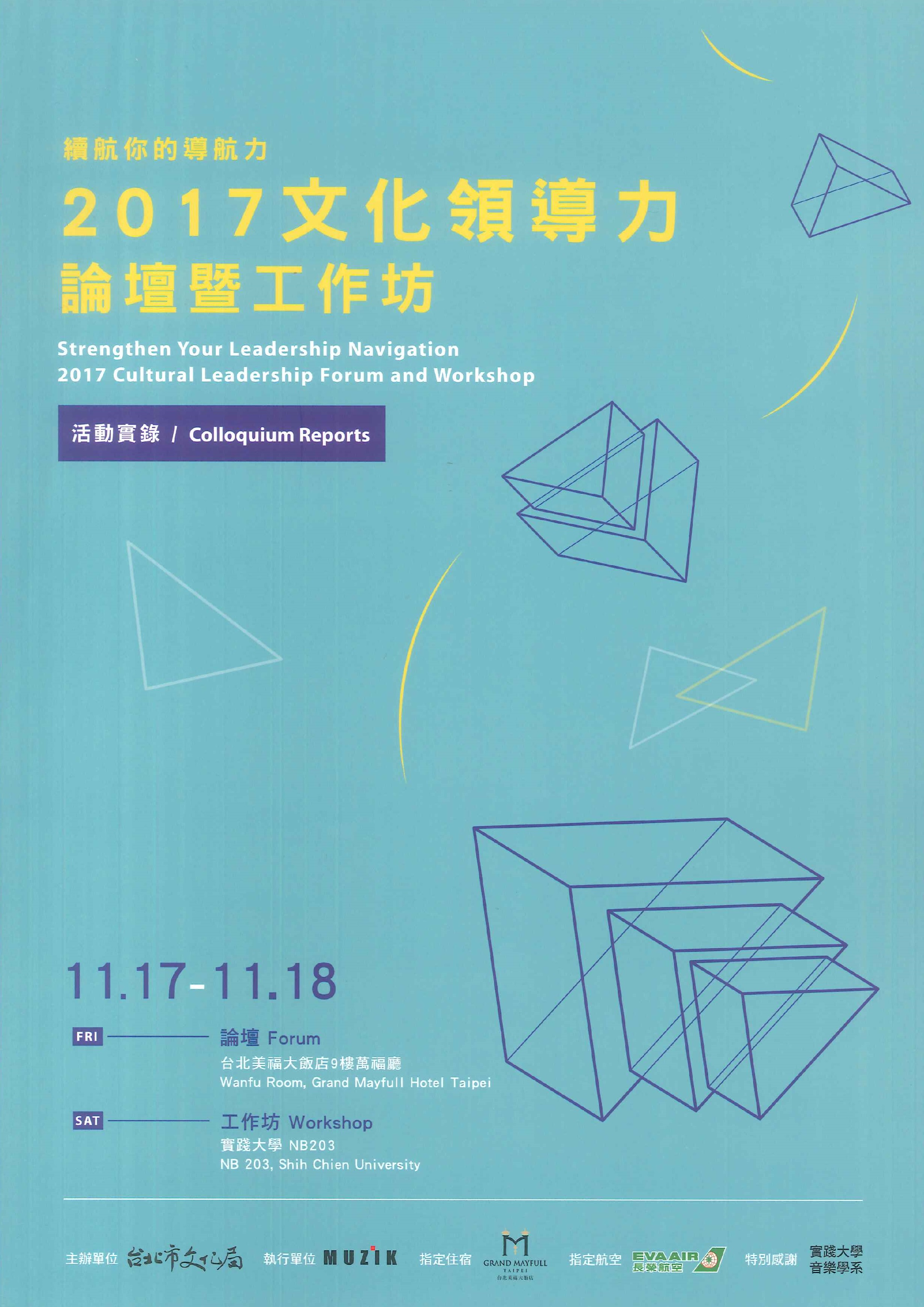 續航你的導航力:2017文化領導力論壇暨工作坊=Strengthen your leadership navigation: 2017 cultural leadership forum and workshop: colloquium reports:活動實錄