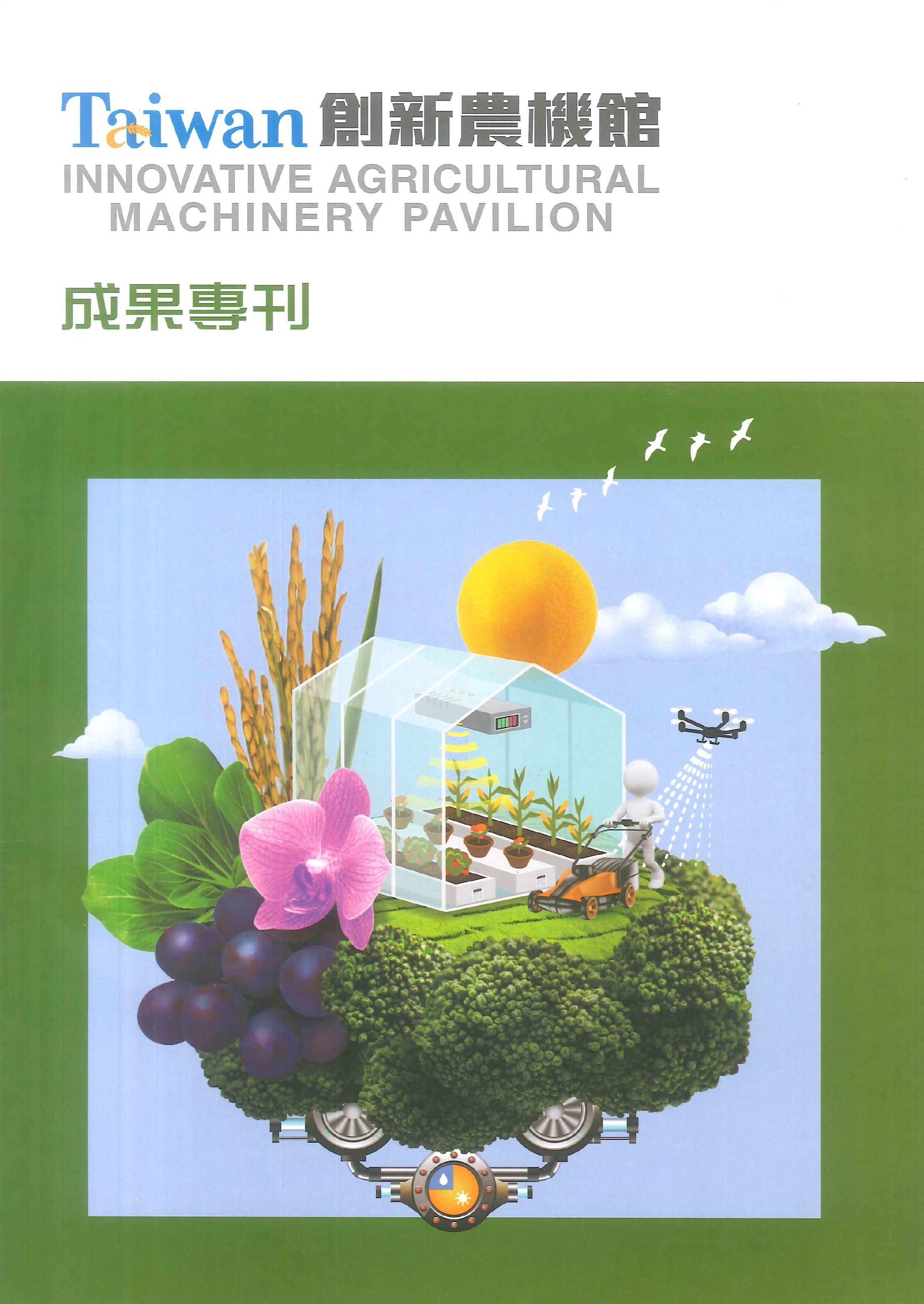 Taiwan創新農機館成果專刊=Innovative agricultural machinery pavilion
