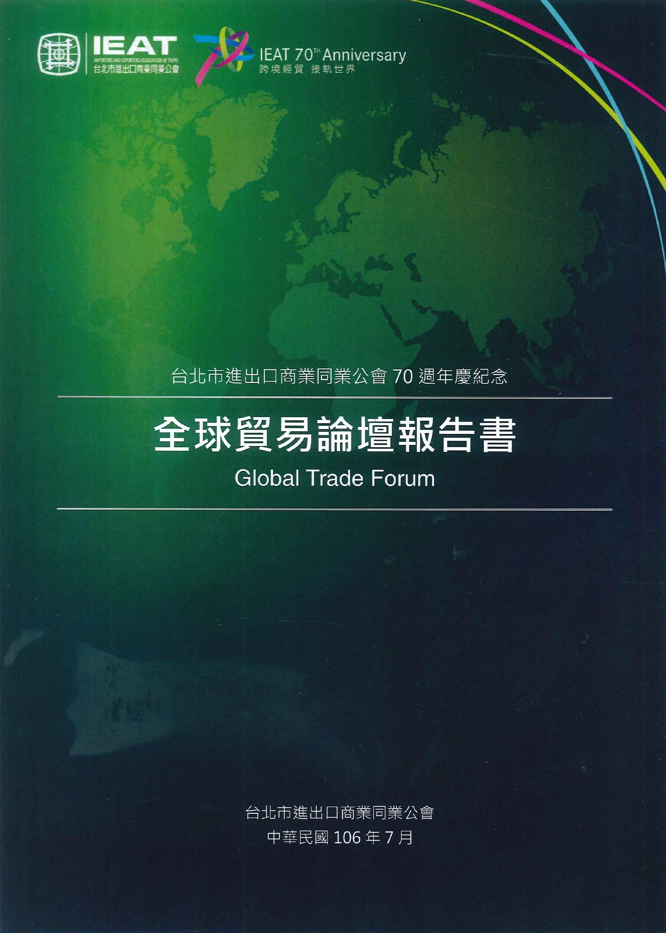 全球貿易論壇報告書:台北市進出口商業同業公會70週年慶紀念=Global trade forum: IEAT 70th anniversary