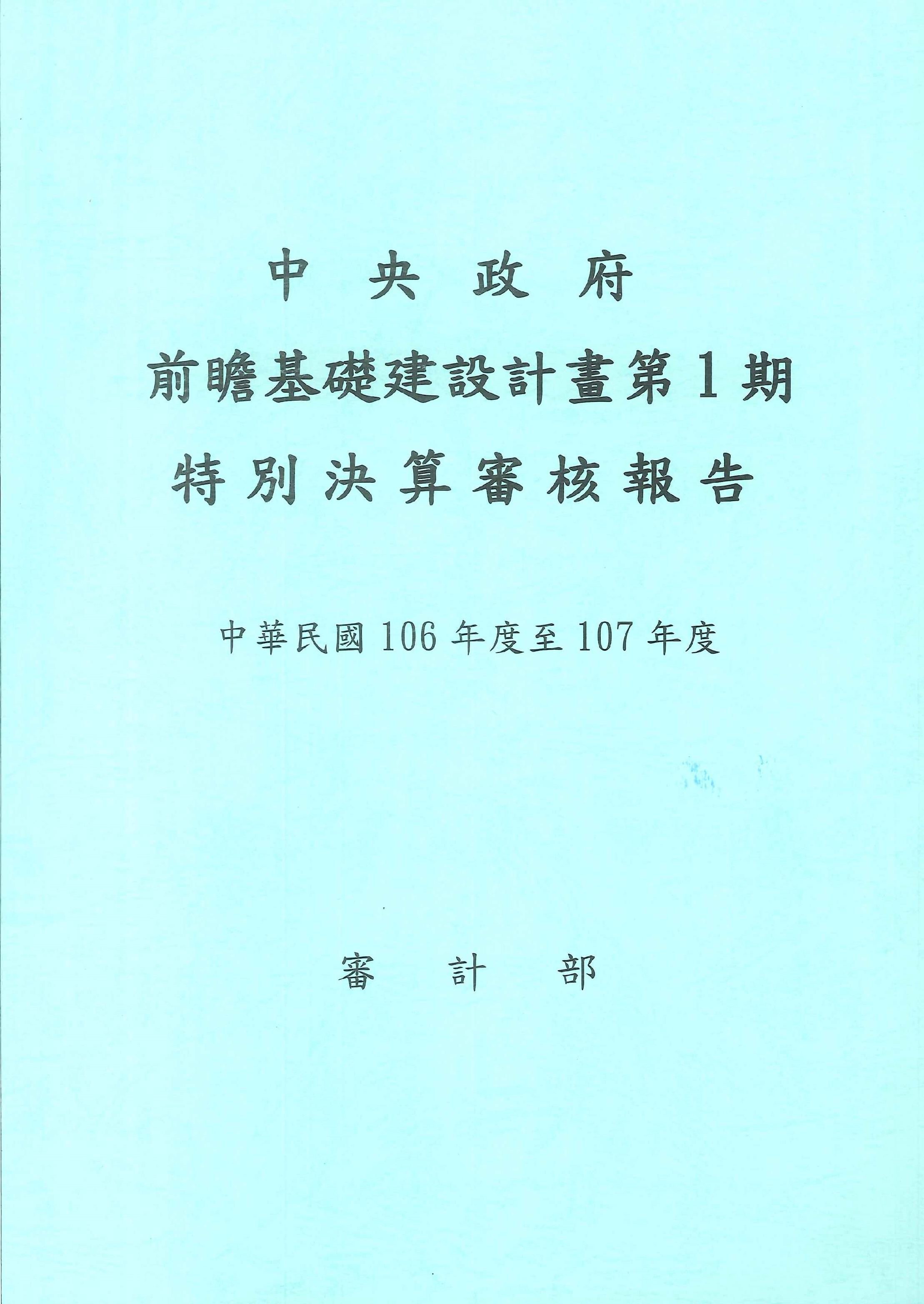 中央政府前瞻基礎建設計畫第1期特別決算審核報告.中華民國106年度至107年度