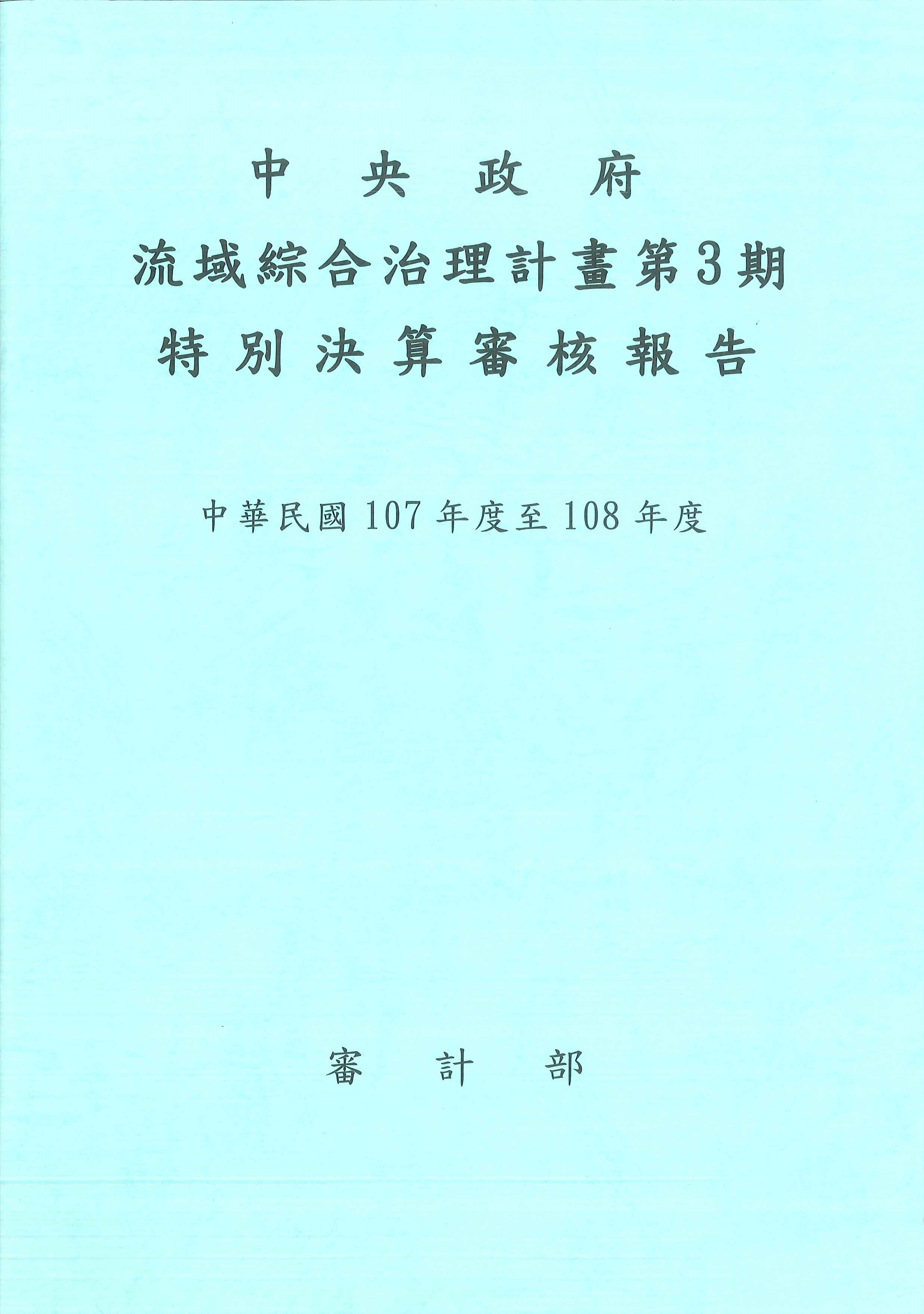 中央政府流域綜合治理計畫第3期特別決算審核報告.中華民國107年度至108年度